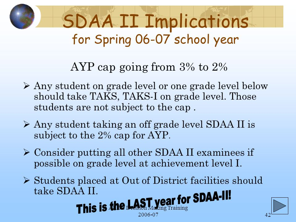 ARDC Decision Making Training 2006-0742 SDAA II Implications for Spring 06-07 school year  Any student on grade level or one grade level below should take TAKS, TAKS-I on grade level.