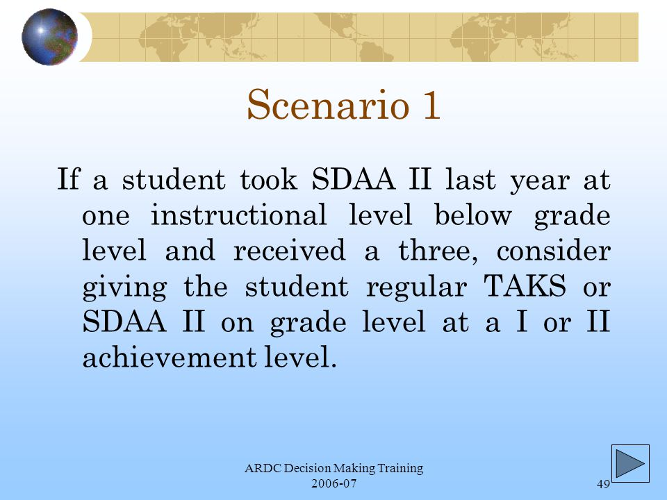 ARDC Decision Making Training 2006-0749 Scenario 1 If a student took SDAA II last year at one instructional level below grade level and received a three, consider giving the student regular TAKS or SDAA II on grade level at a I or II achievement level.