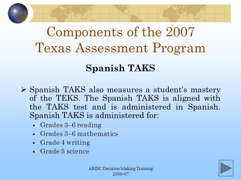 ARDC Decision Making Training 2006-075 Components of the 2007 Texas Assessment Program  Spanish TAKS also measures a student's mastery of the TEKS.