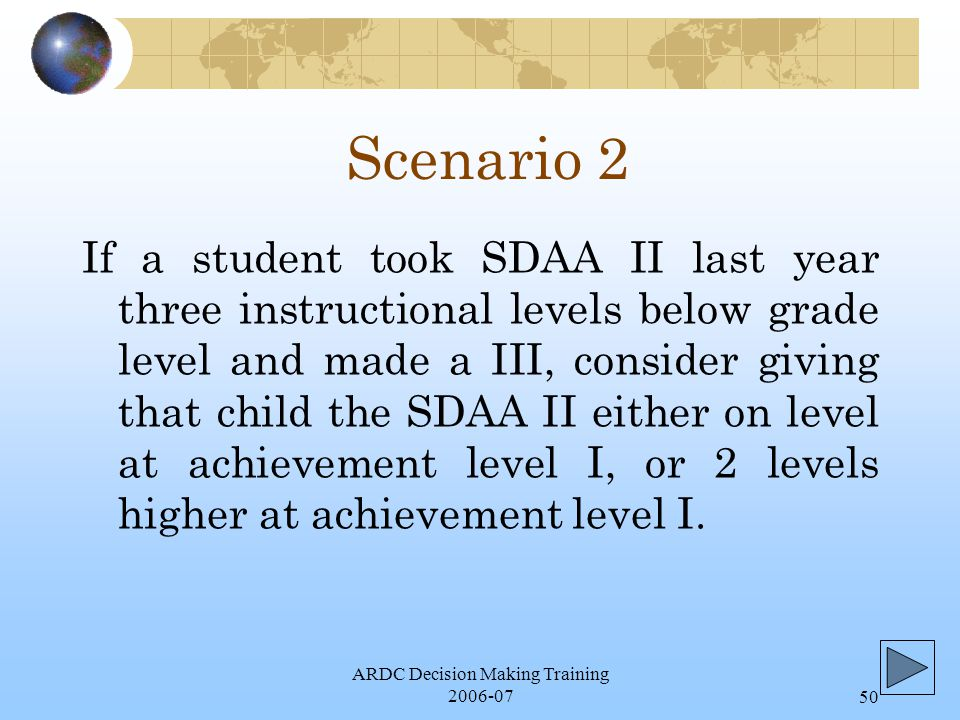 ARDC Decision Making Training 2006-0750 Scenario 2 If a student took SDAA II last year three instructional levels below grade level and made a III, consider giving that child the SDAA II either on level at achievement level I, or 2 levels higher at achievement level I.