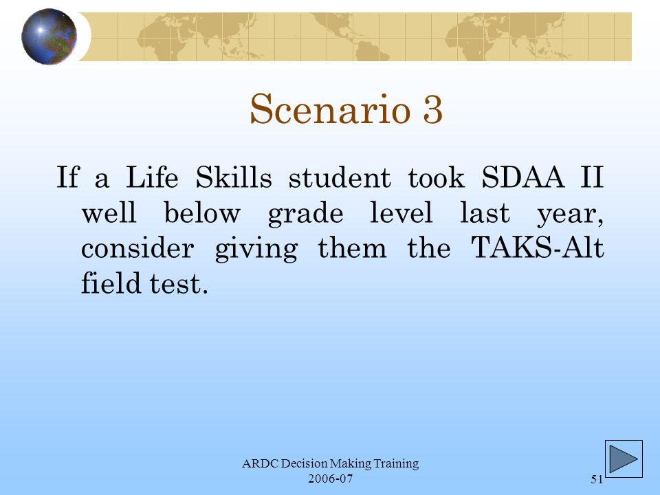 ARDC Decision Making Training 2006-0751 Scenario 3 If a Life Skills student took SDAA II well below grade level last year, consider giving them the TAKS-Alt field test.