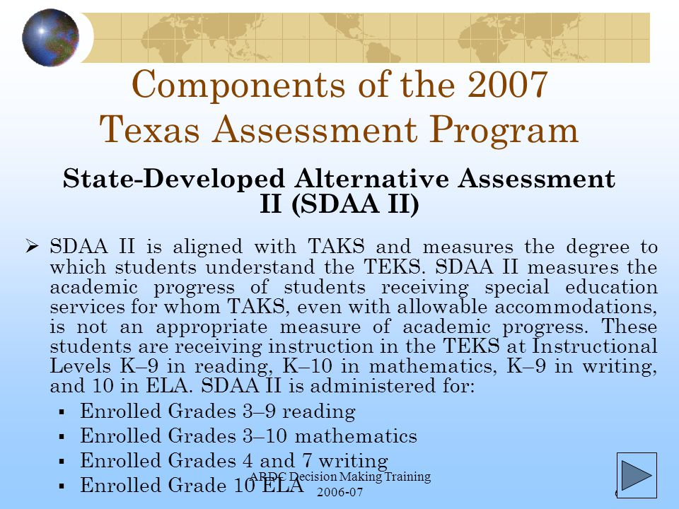 ARDC Decision Making Training 2006-076 Components of the 2007 Texas Assessment Program  SDAA II is aligned with TAKS and measures the degree to which students understand the TEKS.
