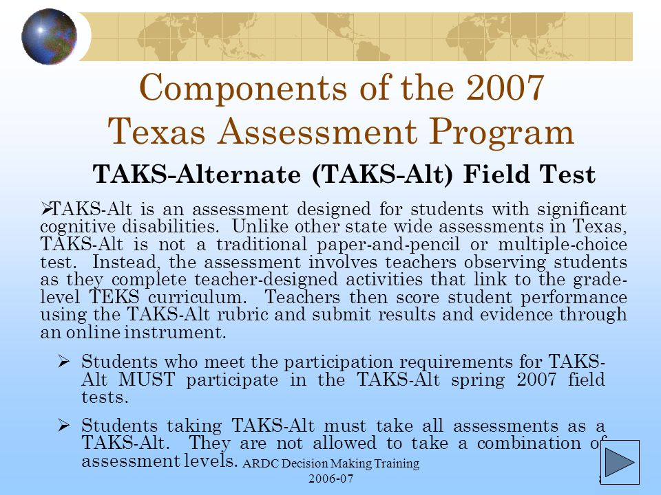 ARDC Decision Making Training 2006-078 Components of the 2007 Texas Assessment Program  Students who meet the participation requirements for TAKS- Alt MUST participate in the TAKS-Alt spring 2007 field tests.