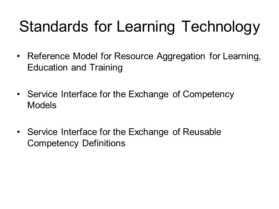 Standards for Learning Technology Reference Model for Resource Aggregation for Learning, Education and Training Service Interface for the Exchange of Competency Models Service Interface for the Exchange of Reusable Competency Definitions