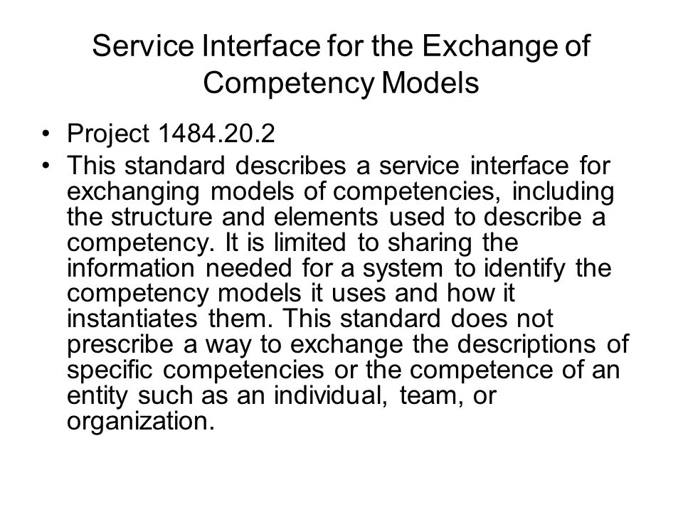 Service Interface for the Exchange of Competency Models Project 1484.20.2 This standard describes a service interface for exchanging models of competencies, including the structure and elements used to describe a competency.