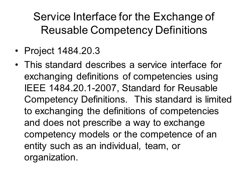 Service Interface for the Exchange of Reusable Competency Definitions Project 1484.20.3 This standard describes a service interface for exchanging definitions of competencies using IEEE 1484.20.1-2007, Standard for Reusable Competency Definitions.