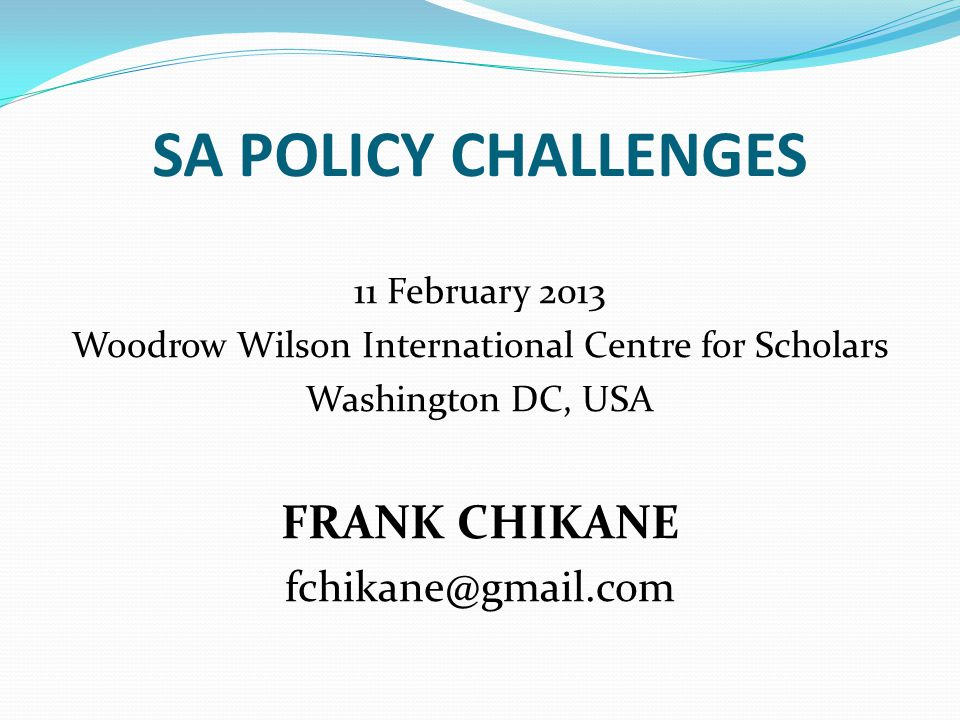 SA POLICY CHALLENGES 11 February 2013 Woodrow Wilson International Centre for Scholars Washington DC, USA FRANK CHIKANE fchikane@gmail.com