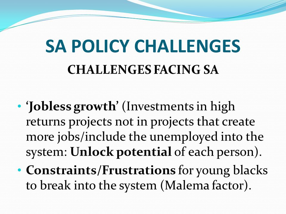 SA POLICY CHALLENGES CHALLENGES FACING SA 'Jobless growth' (Investments in high returns projects not in projects that create more jobs/include the unemployed into the system: Unlock potential of each person).