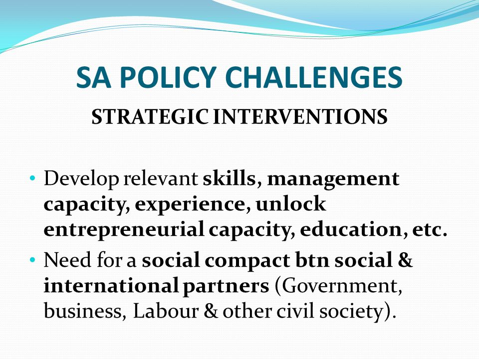 SA POLICY CHALLENGES STRATEGIC INTERVENTIONS Develop relevant skills, management capacity, experience, unlock entrepreneurial capacity, education, etc.