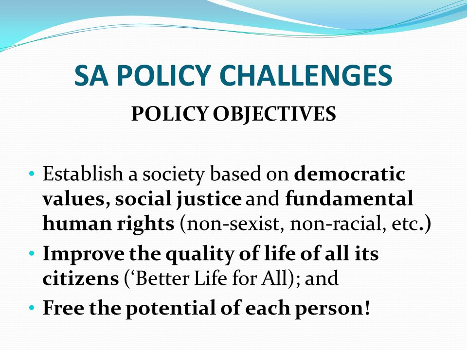 SA POLICY CHALLENGES POLICY OBJECTIVES Establish a society based on democratic values, social justice and fundamental human rights (non-sexist, non-racial, etc.) Improve the quality of life of all its citizens ('Better Life for All); and Free the potential of each person!