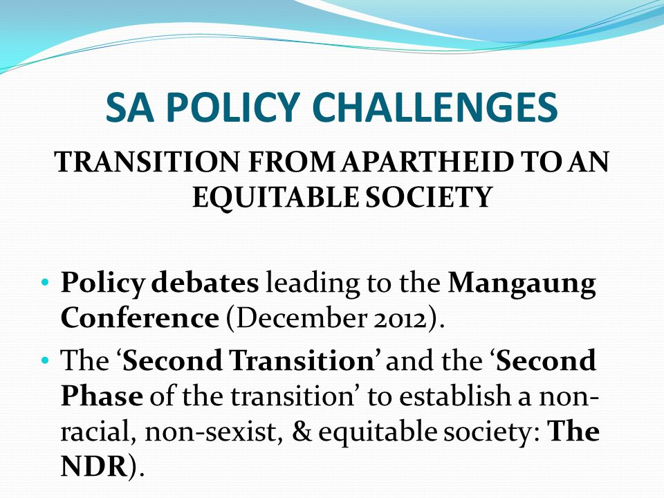 SA POLICY CHALLENGES TRANSITION FROM APARTHEID TO AN EQUITABLE SOCIETY Policy debates leading to the Mangaung Conference (December 2012).