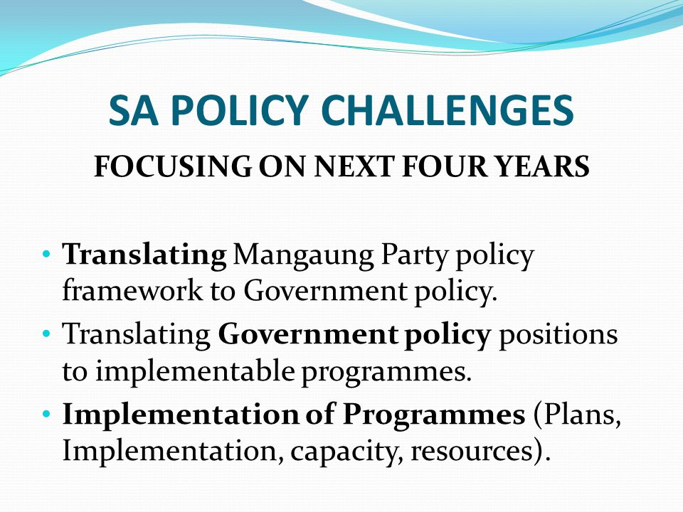 SA POLICY CHALLENGES FOCUSING ON NEXT FOUR YEARS Translating Mangaung Party policy framework to Government policy.