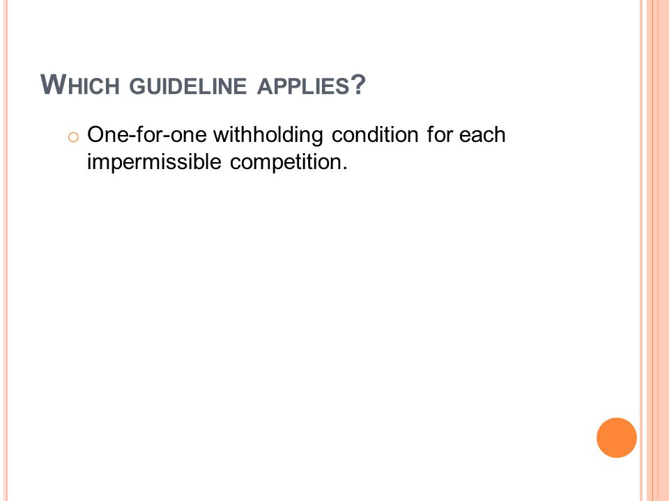 W HICH GUIDELINE APPLIES ? o One-for-one withholding condition for each impermissible competition.