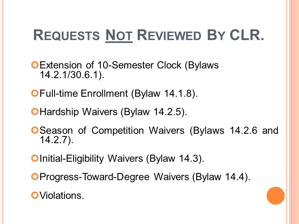 R EQUESTS N OT R EVIEWED B Y CLR. Extension of 10-Semester Clock (Bylaws 14.2.1/30.6.1).