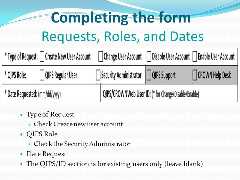 Completing the form Requests, Roles, and Dates Type of Request Check Create new user account QIPS Role Check the Security Administrator Date Request The QIPS/ID section is for existing users only (leave blank)