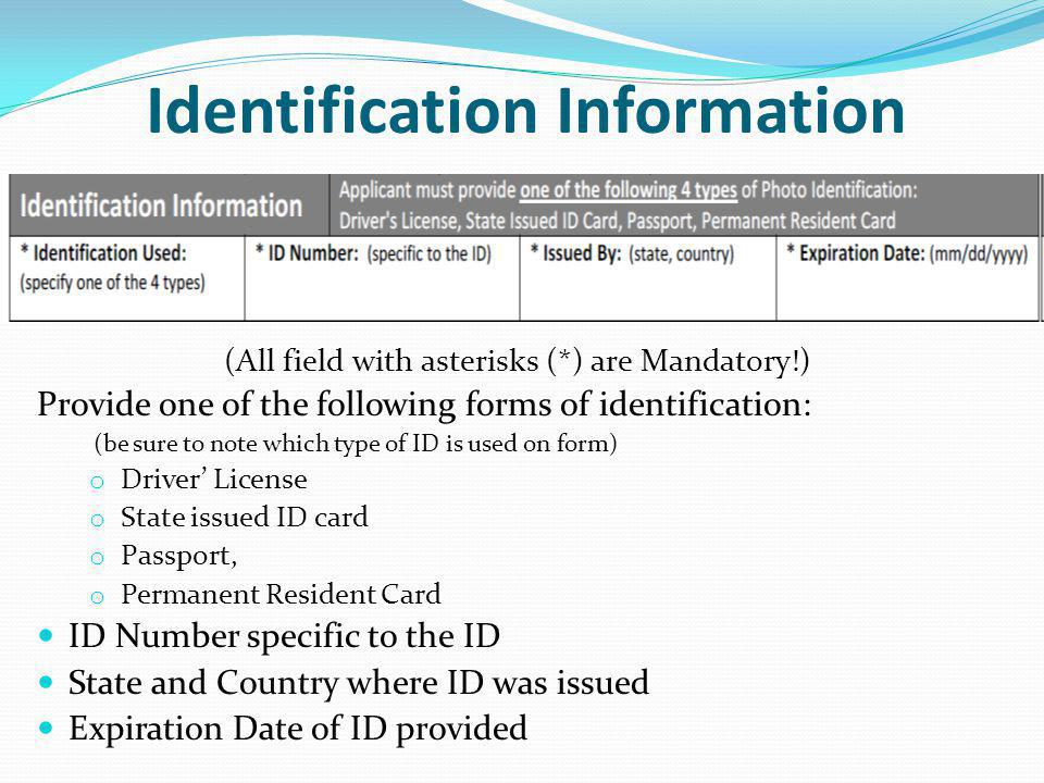 Identification Information (All field with asterisks (*) are Mandatory!) Provide one of the following forms of identification: (be sure to note which type of ID is used on form) o Driver' License o State issued ID card o Passport, o Permanent Resident Card ID Number specific to the ID State and Country where ID was issued Expiration Date of ID provided