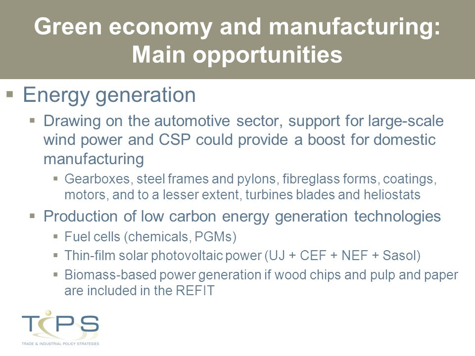 Green economy and manufacturing: Main opportunities  Energy generation  Drawing on the automotive sector, support for large-scale wind power and CSP could provide a boost for domestic manufacturing  Gearboxes, steel frames and pylons, fibreglass forms, coatings, motors, and to a lesser extent, turbines blades and heliostats  Production of low carbon energy generation technologies  Fuel cells (chemicals, PGMs)  Thin-film solar photovoltaic power (UJ + CEF + NEF + Sasol)  Biomass-based power generation if wood chips and pulp and paper are included in the REFIT