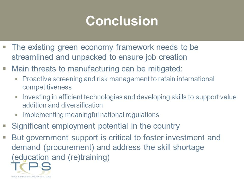 Conclusion  The existing green economy framework needs to be streamlined and unpacked to ensure job creation  Main threats to manufacturing can be mitigated:  Proactive screening and risk management to retain international competitiveness  Investing in efficient technologies and developing skills to support value addition and diversification  Implementing meaningful national regulations  Significant employment potential in the country  But government support is critical to foster investment and demand (procurement) and address the skill shortage (education and (re)training)