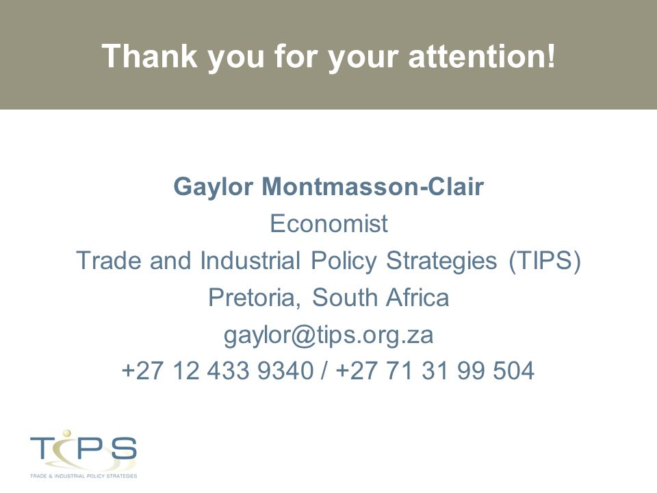 Thank you for your attention! Gaylor Montmasson-Clair Economist Trade and Industrial Policy Strategies (TIPS) Pretoria, South Africa gaylor@tips.org.z