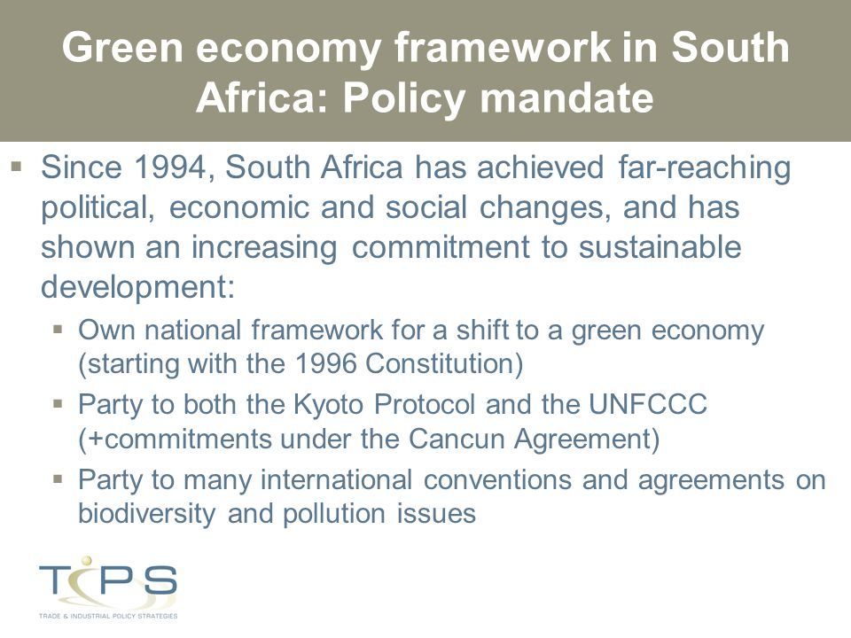 Green economy framework in South Africa: Policy mandate  Since 1994, South Africa has achieved far-reaching political, economic and social changes, and has shown an increasing commitment to sustainable development:  Own national framework for a shift to a green economy (starting with the 1996 Constitution)  Party to both the Kyoto Protocol and the UNFCCC (+commitments under the Cancun Agreement)  Party to many international conventions and agreements on biodiversity and pollution issues