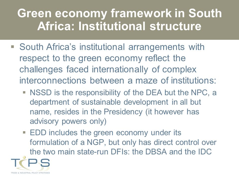 Green economy framework in South Africa: Institutional structure  South Africa's institutional arrangements with respect to the green economy reflect the challenges faced internationally of complex interconnections between a maze of institutions:  NSSD is the responsibility of the DEA but the NPC, a department of sustainable development in all but name, resides in the Presidency (it however has advisory powers only)  EDD includes the green economy under its formulation of a NGP, but only has direct control over the two main state-run DFIs: the DBSA and the IDC