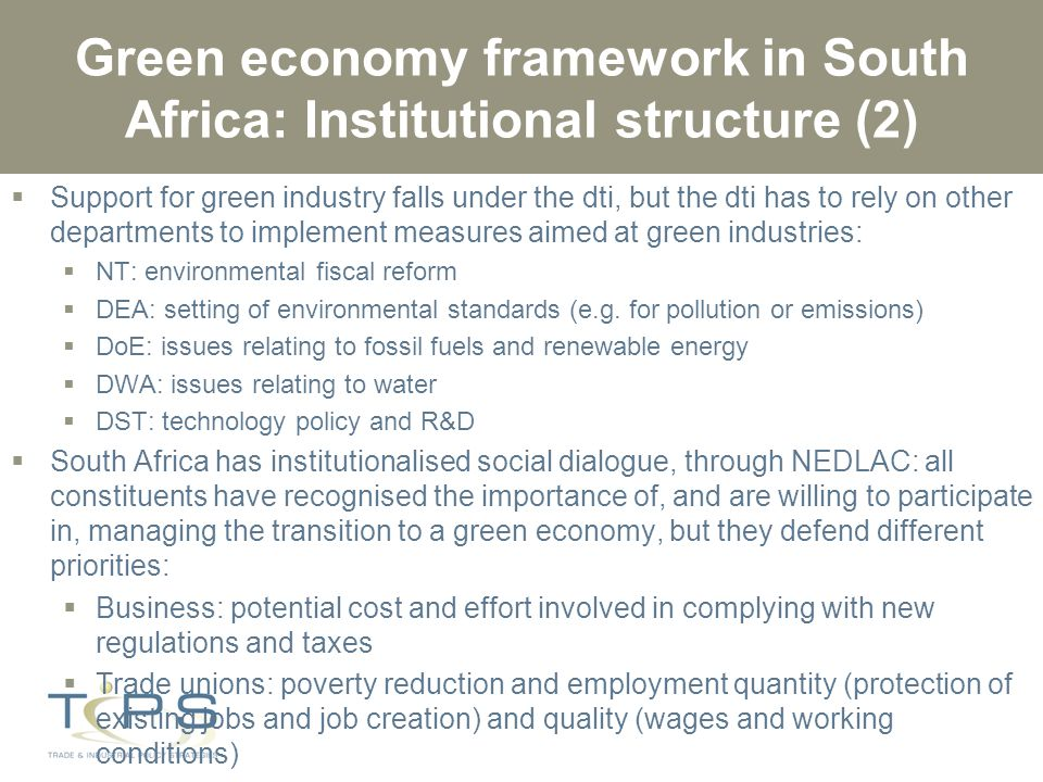 Green economy framework in South Africa: Institutional structure (2)  Support for green industry falls under the dti, but the dti has to rely on other departments to implement measures aimed at green industries:  NT: environmental fiscal reform  DEA: setting of environmental standards (e.g.