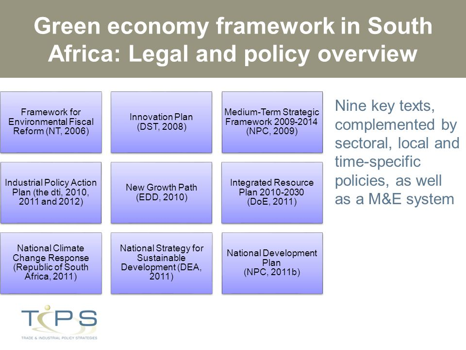 Green economy framework in South Africa: Legal and policy overview Framework for Environmental Fiscal Reform (NT, 2006) Innovation Plan (DST, 2008) Medium-Term Strategic Framework 2009-2014 (NPC, 2009) Industrial Policy Action Plan (the dti, 2010, 2011 and 2012) New Growth Path (EDD, 2010) Integrated Resource Plan 2010-2030 (DoE, 2011) National Climate Change Response (Republic of South Africa, 2011) National Strategy for Sustainable Development (DEA, 2011) National Development Plan (NPC, 2011b) Nine key texts, complemented by sectoral, local and time-specific policies, as well as a M&E system