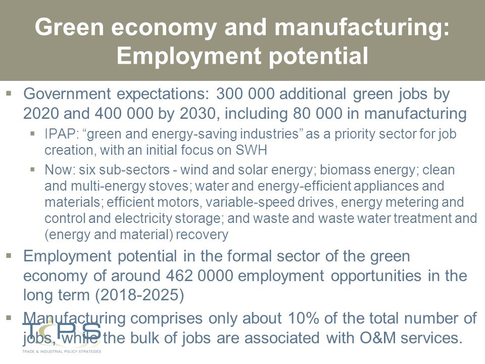 Green economy and manufacturing: Employment potential  Government expectations: 300 000 additional green jobs by 2020 and 400 000 by 2030, including 80 000 in manufacturing  IPAP: green and energy-saving industries as a priority sector for job creation, with an initial focus on SWH  Now: six sub-sectors - wind and solar energy; biomass energy; clean and multi-energy stoves; water and energy-efficient appliances and materials; efficient motors, variable-speed drives, energy metering and control and electricity storage; and waste and waste water treatment and (energy and material) recovery  Employment potential in the formal sector of the green economy of around 462 0000 employment opportunities in the long term (2018-2025)  Manufacturing comprises only about 10% of the total number of jobs, while the bulk of jobs are associated with O&M services.