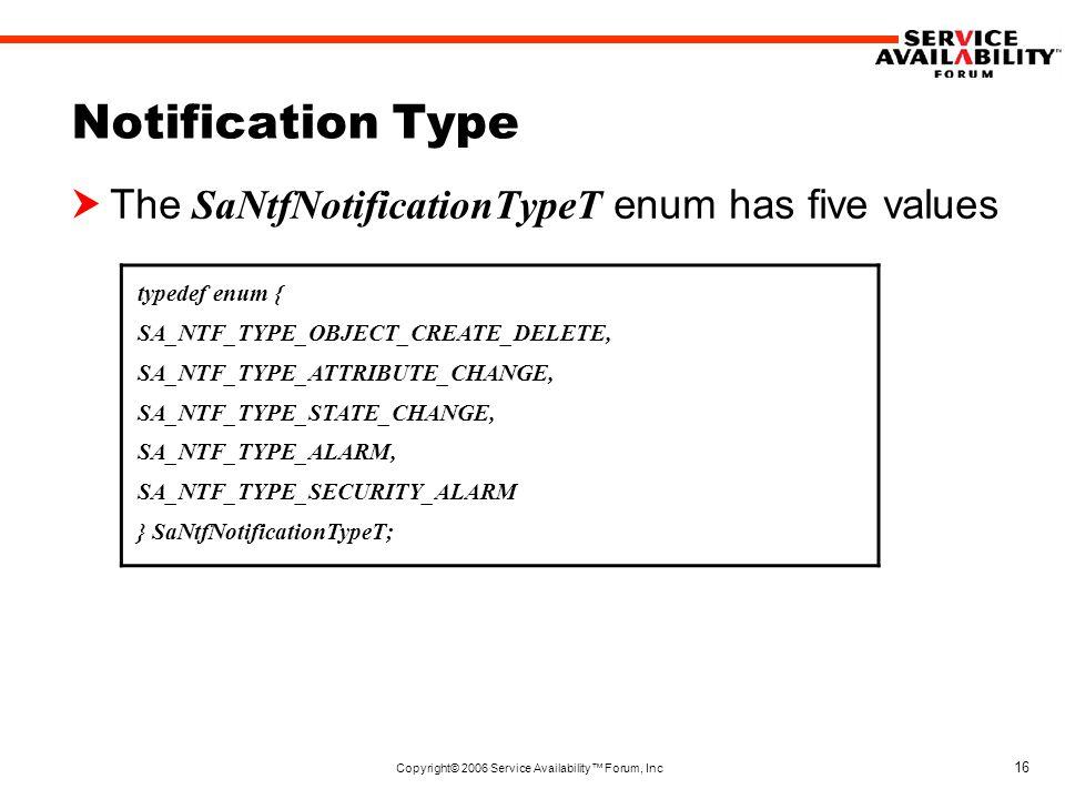 Copyright© 2006 Service Availability™ Forum, Inc 16 Notification Type  The SaNtfNotificationTypeT enum has five values typedef enum { SA_NTF_TYPE_OBJECT_CREATE_DELETE, SA_NTF_TYPE_ATTRIBUTE_CHANGE, SA_NTF_TYPE_STATE_CHANGE, SA_NTF_TYPE_ALARM, SA_NTF_TYPE_SECURITY_ALARM } SaNtfNotificationTypeT;