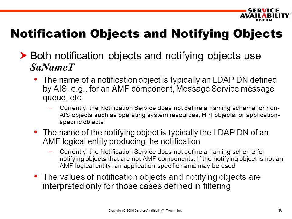 Copyright© 2006 Service Availability™ Forum, Inc 18 Notification Objects and Notifying Objects  Both notification objects and notifying objects use SaNameT The name of a notification object is typically an LDAP DN defined by AIS, e.g., for an AMF component, Message Service message queue, etc – Currently, the Notification Service does not define a naming scheme for non- AIS objects such as operating system resources, HPI objects, or application- specific objects The name of the notifying object is typically the LDAP DN of an AMF logical entity producing the notification – Currently, the Notification Service does not define a naming scheme for notifying objects that are not AMF components.