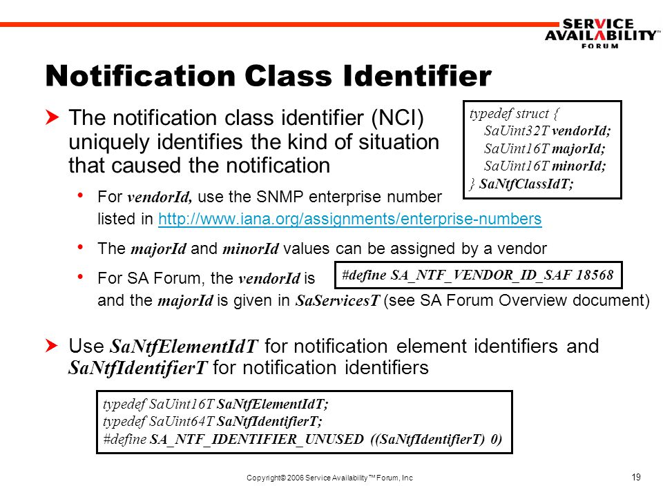 Copyright© 2006 Service Availability™ Forum, Inc 19 Notification Class Identifier  The notification class identifier (NCI) uniquely identifies the kind of situation that caused the notification For vendorId, use the SNMP enterprise number listed in http://www.iana.org/assignments/enterprise-numbershttp://www.iana.org/assignments/enterprise-numbers The majorId and minorId values can be assigned by a vendor For SA Forum, the vendorId is and the majorId is given in SaServicesT (see SA Forum Overview document)  Use SaNtfElementIdT for notification element identifiers and SaNtfIdentifierT for notification identifiers typedef struct { SaUint32T vendorId; SaUint16T majorId; SaUint16T minorId; } SaNtfClassIdT; #define SA_NTF_VENDOR_ID_SAF 18568 typedef SaUint16T SaNtfElementIdT; typedef SaUint64T SaNtfIdentifierT; #define SA_NTF_IDENTIFIER_UNUSED ((SaNtfIdentifierT) 0)