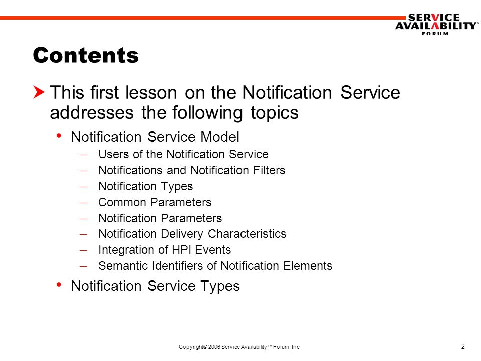 Copyright© 2006 Service Availability™ Forum, Inc 2 Contents  This first lesson on the Notification Service addresses the following topics Notification Service Model – Users of the Notification Service – Notifications and Notification Filters – Notification Types – Common Parameters – Notification Parameters – Notification Delivery Characteristics – Integration of HPI Events – Semantic Identifiers of Notification Elements Notification Service Types