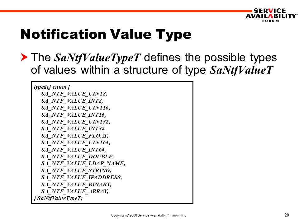 Copyright© 2006 Service Availability™ Forum, Inc 20 Notification Value Type  The SaNtfValueTypeT defines the possible types of values within a structure of type SaNtfValueT typedef enum { SA_NTF_VALUE_UINT8, SA_NTF_VALUE_INT8, SA_NTF_VALUE_UINT16, SA_NTF_VALUE_INT16, SA_NTF_VALUE_UINT32, SA_NTF_VALUE_INT32, SA_NTF_VALUE_FLOAT, SA_NTF_VALUE_UINT64, SA_NTF_VALUE_INT64, SA_NTF_VALUE_DOUBLE, SA_NTF_VALUE_LDAP_NAME, SA_NTF_VALUE_STRING, SA_NTF_VALUE_IPADDRESS, SA_NTF_VALUE_BINARY, SA_NTF_VALUE_ARRAY, } SaNtfValueTypeT;