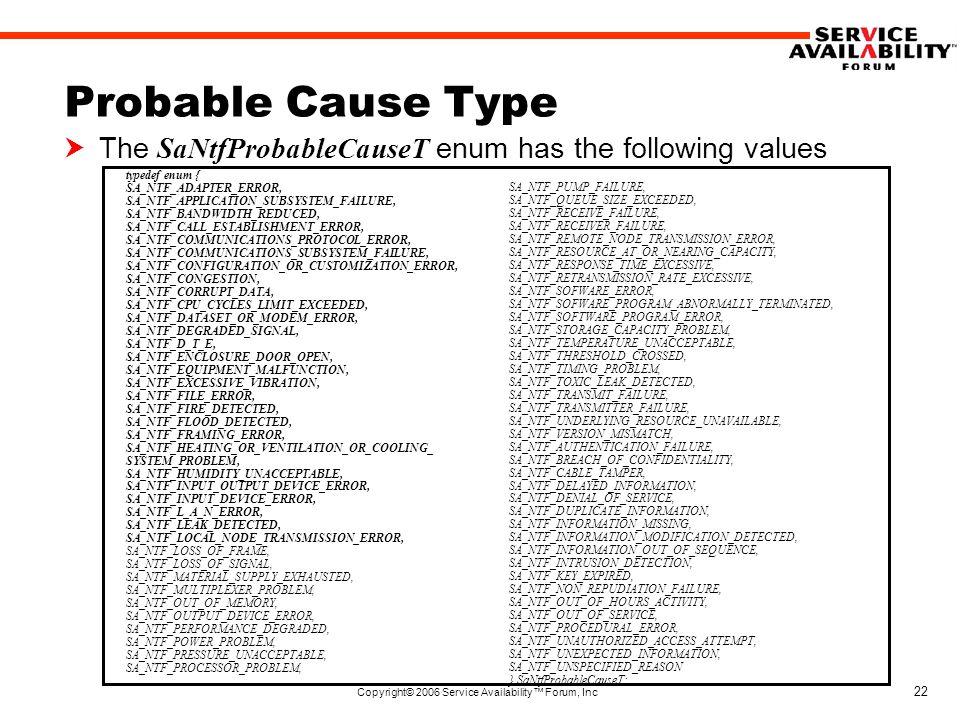 Copyright© 2006 Service Availability™ Forum, Inc 22 Probable Cause Type  The SaNtfProbableCauseT enum has the following values typedef enum { SA_NTF_ADAPTER_ERROR, SA_NTF_APPLICATION_SUBSYSTEM_FAILURE, SA_NTF_BANDWIDTH_REDUCED, SA_NTF_CALL_ESTABLISHMENT_ERROR, SA_NTF_COMMUNICATIONS_PROTOCOL_ERROR, SA_NTF_COMMUNICATIONS_SUBSYSTEM_FAILURE, SA_NTF_CONFIGURATION_OR_CUSTOMIZATION_ERROR, SA_NTF_CONGESTION, SA_NTF_CORRUPT_DATA, SA_NTF_CPU_CYCLES_LIMIT_EXCEEDED, SA_NTF_DATASET_OR_MODEM_ERROR, SA_NTF_DEGRADED_SIGNAL, SA_NTF_D_T_E, SA_NTF_ENCLOSURE_DOOR_OPEN, SA_NTF_EQUIPMENT_MALFUNCTION, SA_NTF_EXCESSIVE_VIBRATION, SA_NTF_FILE_ERROR, SA_NTF_FIRE_DETECTED, SA_NTF_FLOOD_DETECTED, SA_NTF_FRAMING_ERROR, SA_NTF_HEATING_OR_VENTILATION_OR_COOLING_ SYSTEM_PROBLEM, SA_NTF_HUMIDITY_UNACCEPTABLE, SA_NTF_INPUT_OUTPUT_DEVICE_ERROR, SA_NTF_INPUT_DEVICE_ERROR, SA_NTF_L_A_N_ERROR, SA_NTF_LEAK_DETECTED, SA_NTF_LOCAL_NODE_TRANSMISSION_ERROR, SA_NTF_LOSS_OF_FRAME, SA_NTF_LOSS_OF_SIGNAL, SA_NTF_MATERIAL_SUPPLY_EXHAUSTED, SA_NTF_MULTIPLEXER_PROBLEM, SA_NTF_OUT_OF_MEMORY, SA_NTF_OUTPUT_DEVICE_ERROR, SA_NTF_PERFORMANCE_DEGRADED, SA_NTF_POWER_PROBLEM, SA_NTF_PRESSURE_UNACCEPTABLE, SA_NTF_PROCESSOR_PROBLEM, SA_NTF_PUMP_FAILURE, SA_NTF_QUEUE_SIZE_EXCEEDED, SA_NTF_RECEIVE_FAILURE, SA_NTF_RECEIVER_FAILURE, SA_NTF_REMOTE_NODE_TRANSMISSION_ERROR, SA_NTF_RESOURCE_AT_OR_NEARING_CAPACITY, SA_NTF_RESPONSE_TIME_EXCESSIVE, SA_NTF_RETRANSMISSION_RATE_EXCESSIVE, SA_NTF_SOFWARE_ERROR, SA_NTF_SOFWARE_PROGRAM_ABNORMALLY_TERMINATED, SA_NTF_SOFTWARE_PROGRAM_ERROR, SA_NTF_STORAGE_CAPACITY_PROBLEM, SA_NTF_TEMPERATURE_UNACCEPTABLE, SA_NTF_THRESHOLD_CROSSED, SA_NTF_TIMING_PROBLEM, SA_NTF_TOXIC_LEAK_DETECTED, SA_NTF_TRANSMIT_FAILURE, SA_NTF_TRANSMITTER_FAILURE, SA_NTF_UNDERLYING_RESOURCE_UNAVAILABLE, SA_NTF_VERSION_MISMATCH, SA_NTF_AUTHENTICATION_FAILURE, SA_NTF_BREACH_OF_CONFIDENTIALITY, SA_NTF_CABLE_TAMPER, SA_NTF_DELAYED_INFORMATION, SA_NTF_DENIAL_OF_SERVICE, SA_NTF_DUPLICATE_INFORMATION, SA_NTF_INFORMATION_MISSING, SA
