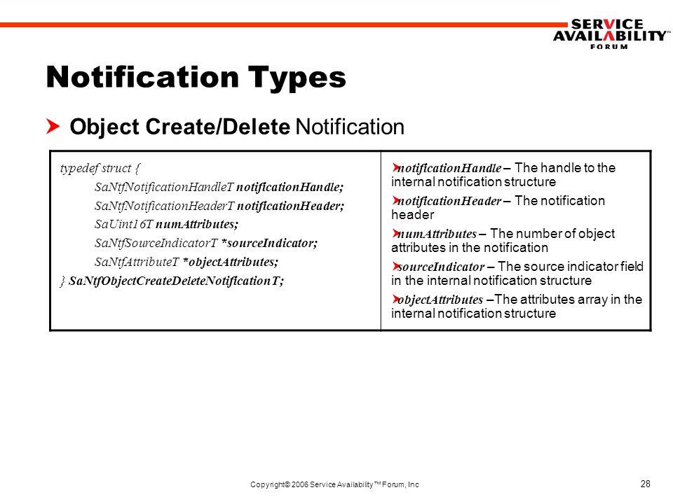 Copyright© 2006 Service Availability™ Forum, Inc 28 Notification Types  Object Create/Delete Notification typedef struct { SaNtfNotificationHandleT notificationHandle; SaNtfNotificationHeaderT notificationHeader; SaUint16T numAttributes; SaNtfSourceIndicatorT *sourceIndicator; SaNtfAttributeT *objectAttributes; } SaNtfObjectCreateDeleteNotificationT;  notificationHandle – The handle to the internal notification structure  notificationHeader – The notification header  numAttributes – The number of object attributes in the notification  sourceIndicator – The source indicator field in the internal notification structure  objectAttributes –The attributes array in the internal notification structure