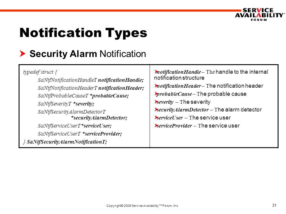 Copyright© 2006 Service Availability™ Forum, Inc 31 Notification Types  Security Alarm Notification typedef struct { SaNtfNotificationHandleT notificationHandle; SaNtfNotificationHeaderT notificationHeader; SaNtfProbableCauseT *probableCause; SaNtfSeverityT *severity; SaNtfSecurityAlarmDetectorT *securityAlarmDetector; SaNtfServiceUserT*serviceUser; SaNtfServiceUserT *serviceProvider; } SaNtfSecurityAlarmNotificationT;  notificationHandle – The handle to the internal notification structure  notificationHeader – T he notification header  probableCause – T he probable cause  severity – T he severity  securityAlarmDetector – T he alarm detector  serviceUser – T he service user  serviceProvider – T he service user