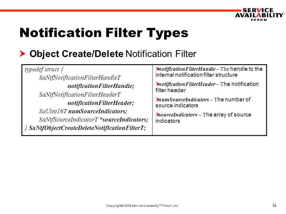 Copyright© 2006 Service Availability™ Forum, Inc 34 Notification Filter Types  Object Create/Delete Notification Filter typedef struct { SaNtfNotificationFilterHandleT notificationFilterHandle; SaNtfNotificationFilterHeaderT notificationFilterHeader; SaUint16T numSourceIndicators; SaNtfSourceIndicatorT *sourceIndicators; } SaNtfObjectCreateDeleteNotificationFilterT;  notificationFilterHandle – The handle to the internal notification filter structure  notificationFilterHeader – T he notification filter header  numSourceIndicators – T he number of source indicators  sourceIndicators – T he array of source indicators