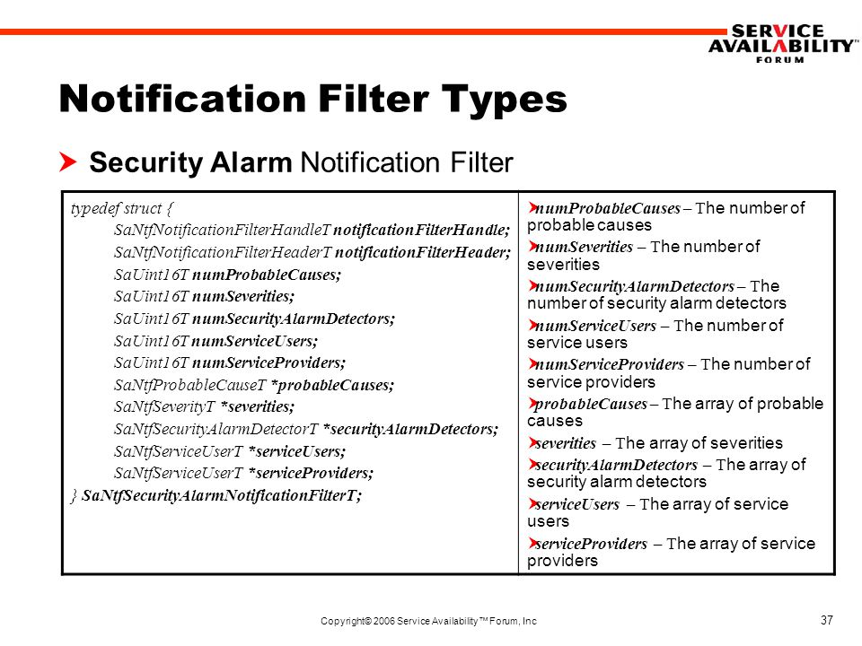 Copyright© 2006 Service Availability™ Forum, Inc 37 Notification Filter Types  Security Alarm Notification Filter typedef struct { SaNtfNotificationFilterHandleT notificationFilterHandle; SaNtfNotificationFilterHeaderT notificationFilterHeader; SaUint16T numProbableCauses; SaUint16T numSeverities; SaUint16T numSecurityAlarmDetectors; SaUint16T numServiceUsers; SaUint16T numServiceProviders; SaNtfProbableCauseT *probableCauses; SaNtfSeverityT *severities; SaNtfSecurityAlarmDetectorT *securityAlarmDetectors; SaNtfServiceUserT *serviceUsers; SaNtfServiceUserT *serviceProviders; } SaNtfSecurityAlarmNotificationFilterT;  numProbableCauses – T he number of probable causes  numSeverities – T he number of severities  numSecurityAlarmDetectors – T he number of security alarm detectors  numServiceUsers – T he number of service users  numServiceProviders – T he number of service providers  probableCauses – T he array of probable causes  severities – T he array of severities  securityAlarmDetectors – T he array of security alarm detectors  serviceUsers – T he array of service users  serviceProviders – T he array of service providers