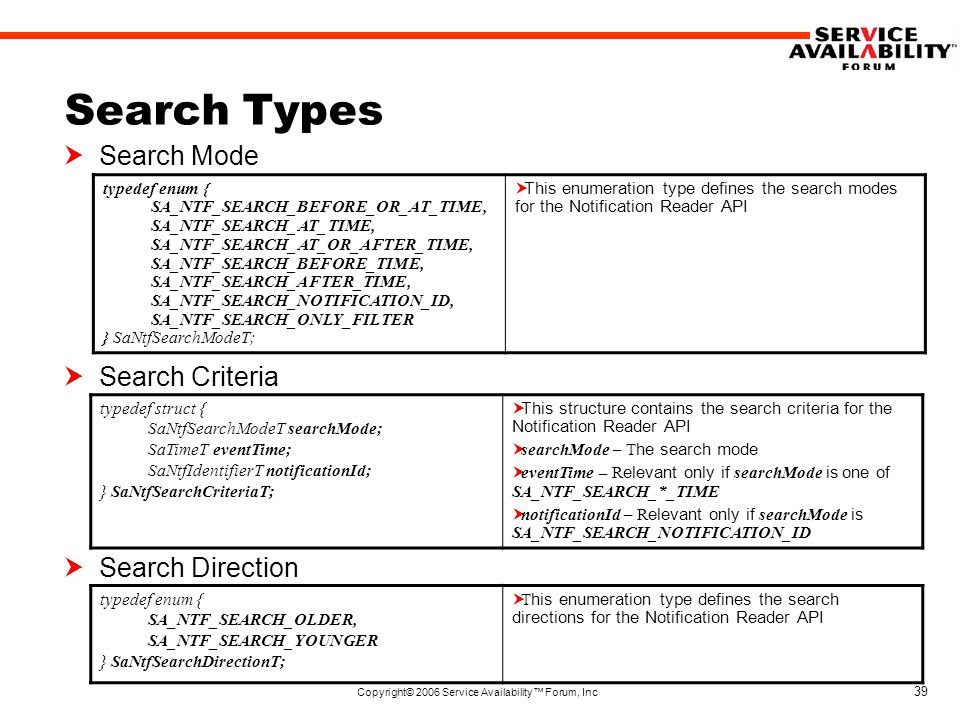 Copyright© 2006 Service Availability™ Forum, Inc 39 Search Types  Search Mode  Search Criteria  Search Direction typedef enum { SA_NTF_SEARCH_BEFORE_OR_AT_TIME, SA_NTF_SEARCH_AT_TIME, SA_NTF_SEARCH_AT_OR_AFTER_TIME, SA_NTF_SEARCH_BEFORE_TIME, SA_NTF_SEARCH_AFTER_TIME, SA_NTF_SEARCH_NOTIFICATION_ID, SA_NTF_SEARCH_ONLY_FILTER } SaNtfSearchModeT;  This enumeration type defines the search modes for the Notification Reader API typedef struct { SaNtfSearchModeT searchMode; SaTimeT eventTime; SaNtfIdentifierT notificationId; } SaNtfSearchCriteriaT;  This structure contains the search criteria for the Notification Reader API  searchMode – T he search mode  eventTime – R elevant only if searchMode is one of SA_NTF_SEARCH_*_TIME  notificationId – R elevant only if searchMode is SA_NTF_SEARCH_NOTIFICATION_ID typedef enum { SA_NTF_SEARCH_OLDER, SA_NTF_SEARCH_YOUNGER } SaNtfSearchDirectionT;  T his enumeration type defines the search directions for the Notification Reader API