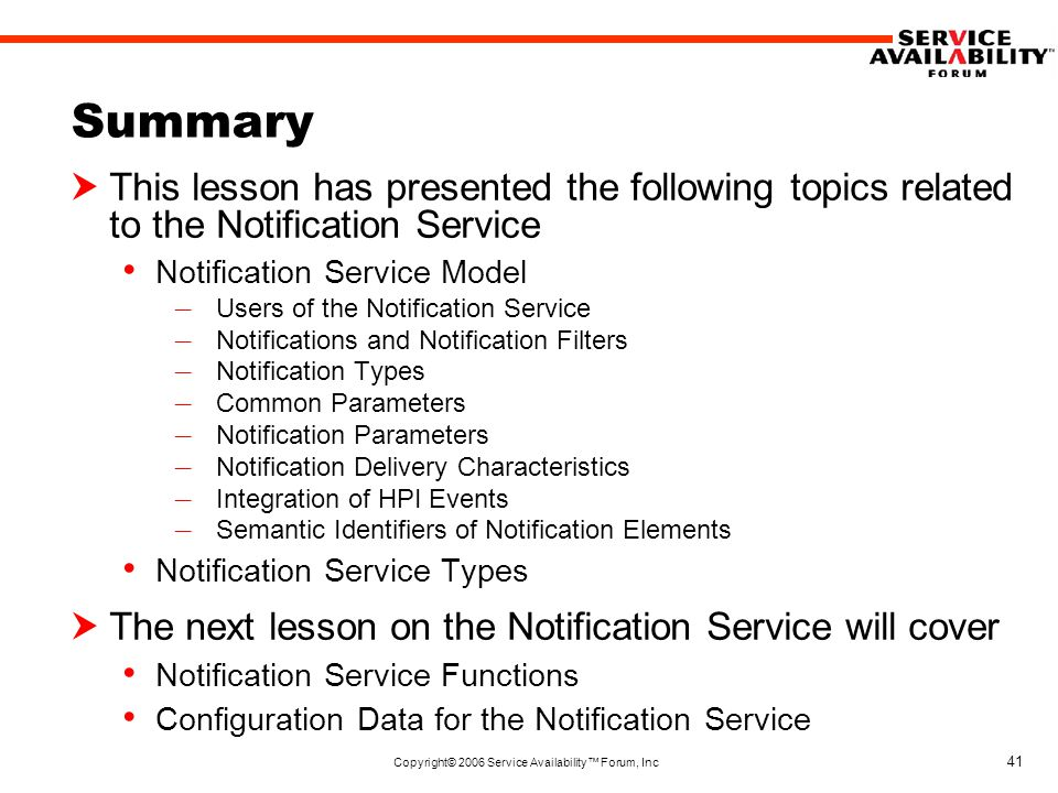Copyright© 2006 Service Availability™ Forum, Inc 41 Summary  This lesson has presented the following topics related to the Notification Service Notification Service Model – Users of the Notification Service – Notifications and Notification Filters – Notification Types – Common Parameters – Notification Parameters – Notification Delivery Characteristics – Integration of HPI Events – Semantic Identifiers of Notification Elements Notification Service Types  The next lesson on the Notification Service will cover Notification Service Functions Configuration Data for the Notification Service