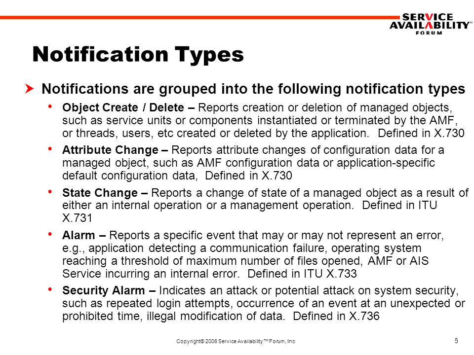 Copyright© 2006 Service Availability™ Forum, Inc 26 Security Alarm Types  Service User  Security Alarm Detector typedef struct { SaNtfValueTypeT valueType; SaNtfValueT value; } SaNtfServiceUserT;  Structure that represents the service user and service provider in a security alarm notification typedef struct { SaNtfValueTypeT valueType; SaNtfValueT value; } SaNtfSecurityAlarmDetectorT;  Structure that represents the security alarm detector in a security alarm notification