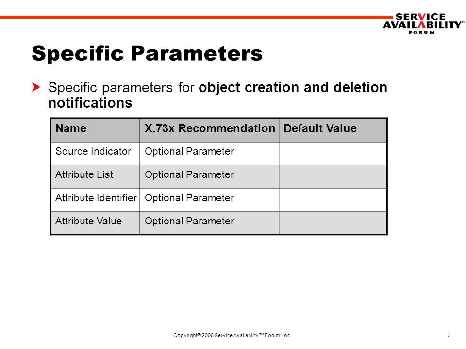Copyright© 2006 Service Availability™ Forum, Inc 8 Specific Parameters  Specific parameters for attribute change notifications NameX.73x RecommendationDefault Value Source IndicatorOptional Parameter Changed State Attribute List Mandatory Parameter Attribute IdentifierMandatory Parameter Old Attribute ValueOptional Parameter New Attribute ValueMandatory Parameter