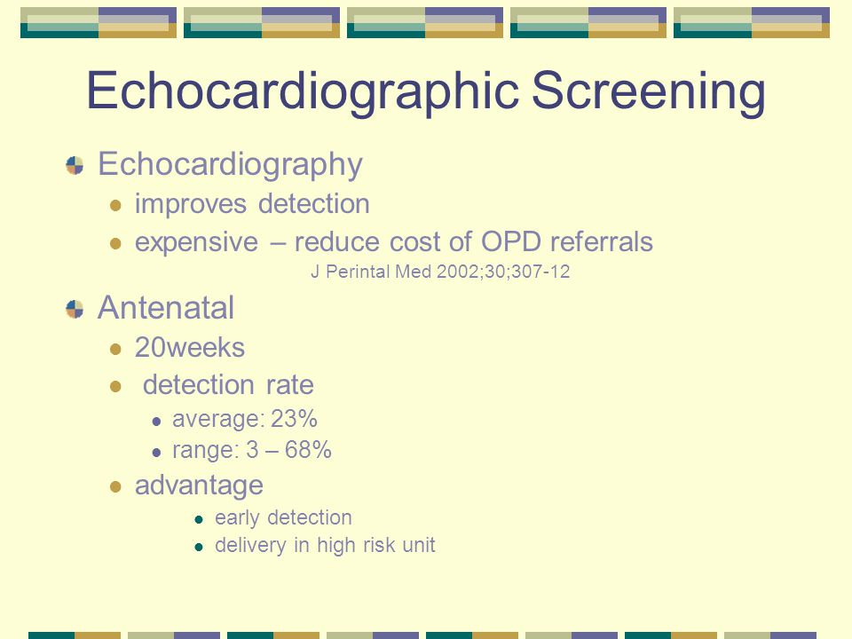 Echocardiographic Screening Echocardiography improves detection expensive – reduce cost of OPD referrals J Perintal Med 2002;30;307-12 Antenatal 20weeks detection rate average: 23% range: 3 – 68% advantage early detection delivery in high risk unit