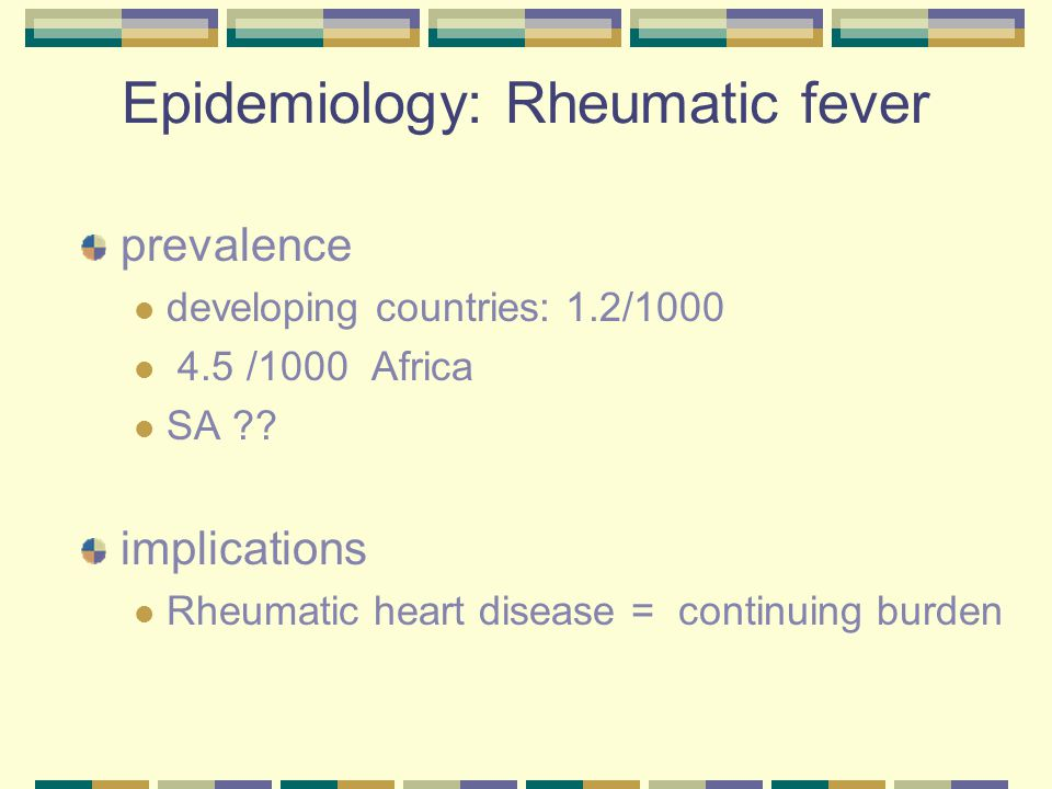 Epidemiology: Rheumatic fever prevalence developing countries: 1.2/1000 4.5 /1000 Africa SA ?.