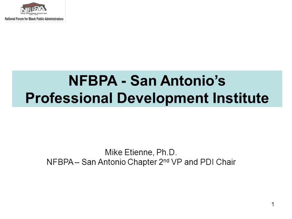 1 Mike Etienne, Ph.D. NFBPA – San Antonio Chapter 2 nd VP and PDI Chair NFBPA - San Antonio's Professional Development Institute