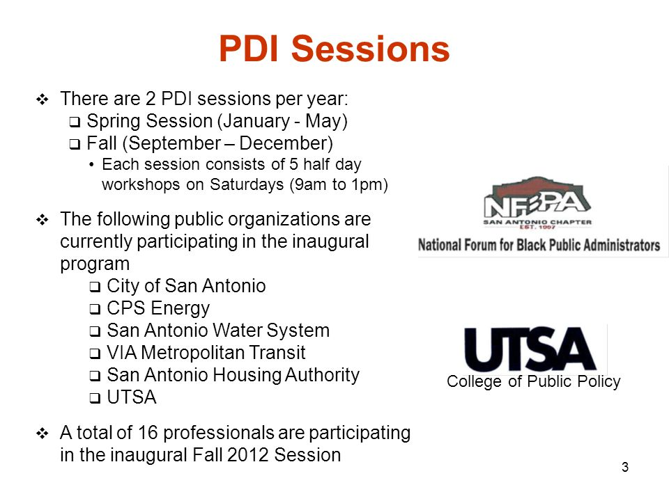 3 PDI Sessions  There are 2 PDI sessions per year:  Spring Session (January - May)  Fall (September – December) Each session consists of 5 half day workshops on Saturdays (9am to 1pm)  The following public organizations are currently participating in the inaugural program  City of San Antonio  CPS Energy  San Antonio Water System  VIA Metropolitan Transit  San Antonio Housing Authority  UTSA  A total of 16 professionals areparticipating in the inaugural Fall 2012 Session College of Public Policy