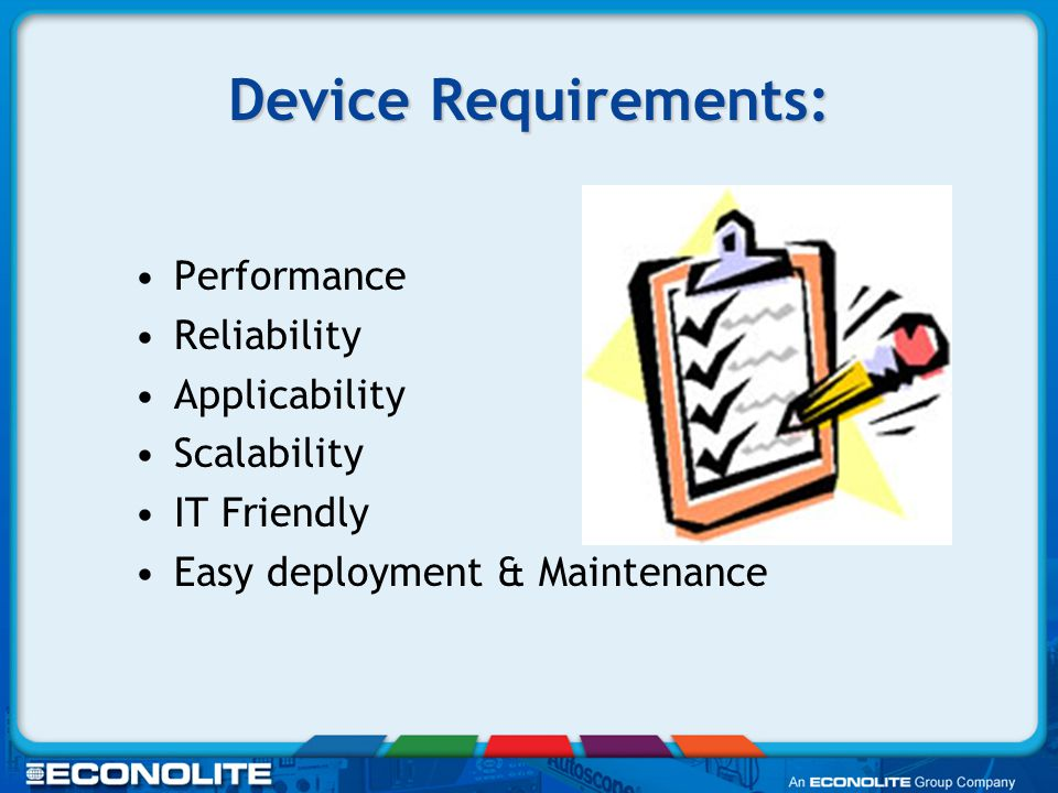 Device Requirements: Performance Reliability Applicability Scalability IT Friendly Easy deployment & Maintenance