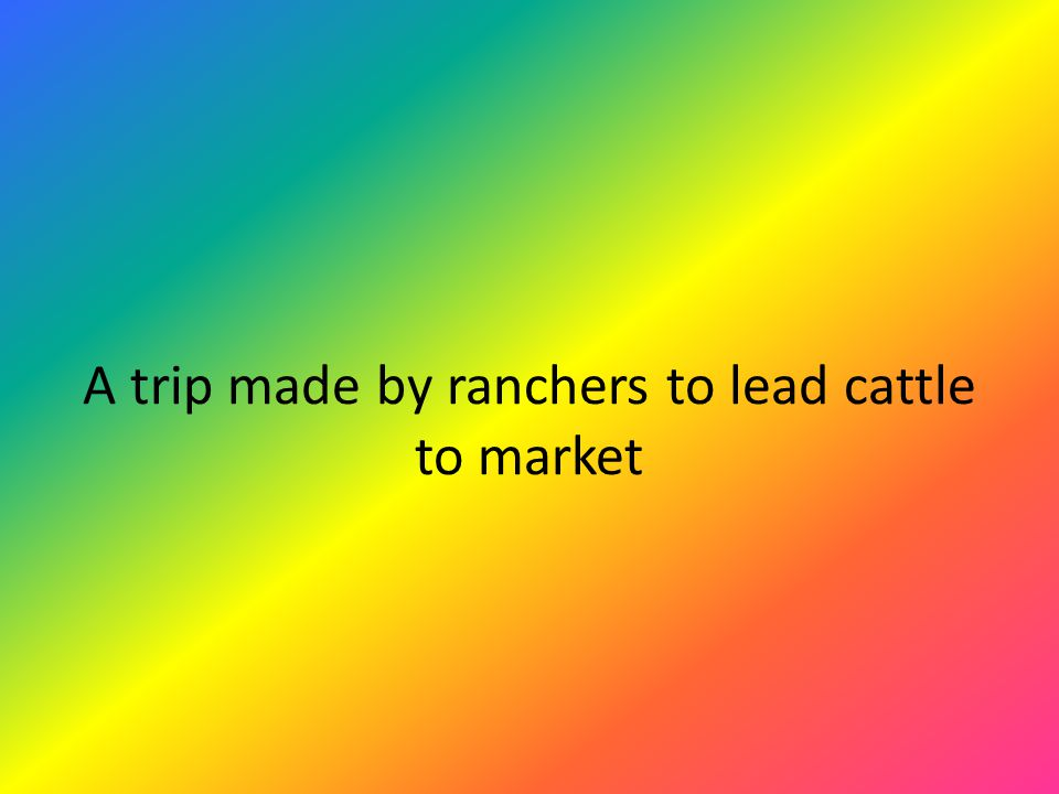 A trip made by ranchers to lead cattle to market