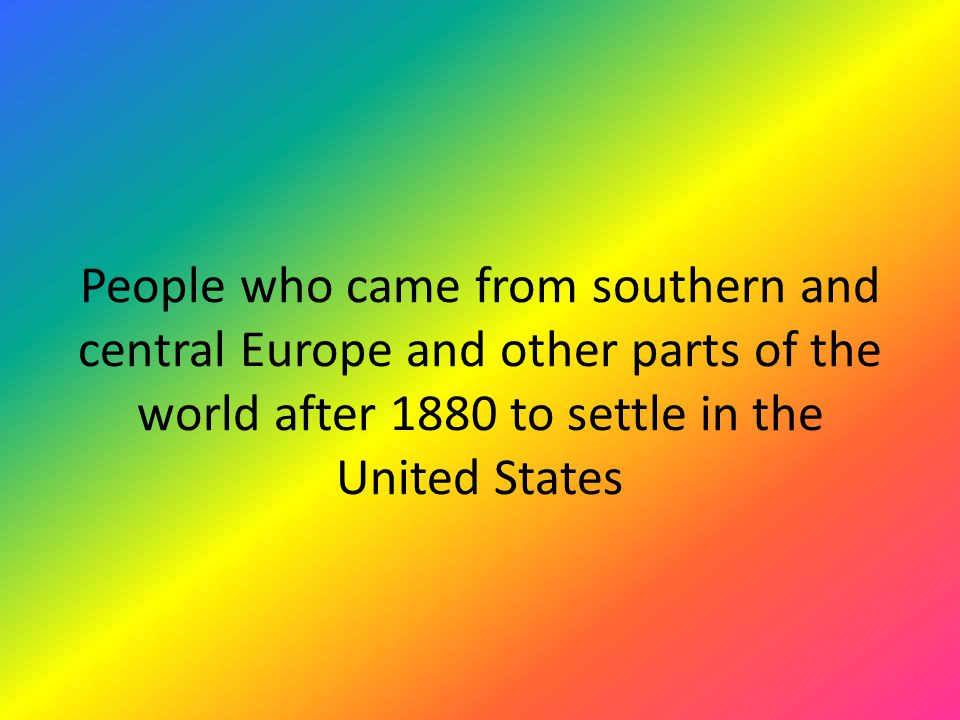 People who came from southern and central Europe and other parts of the world after 1880 to settle in the United States
