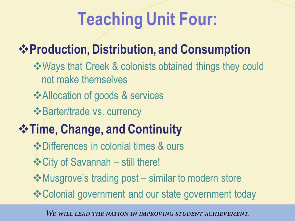 Teaching Unit Four:  Production, Distribution, and Consumption  Ways that Creek & colonists obtained things they could not make themselves  Allocation of goods & services  Barter/trade vs.